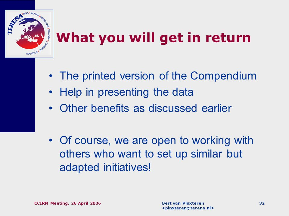 Bert van Pinxteren CCIRN Meeting, 26 April 200631 How YOU can help (2) We would like as many NRENs as possible to enter data in the mini-survey, but N