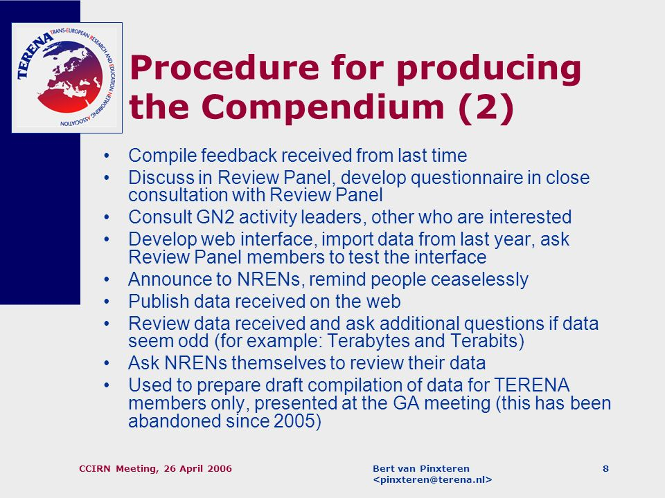 Bert van Pinxteren CCIRN Meeting, 26 April 20067 Procedure for producing the Compendium (1) Review panel – as diverse as possible (different roles, different cultural/linguistic backgrounds) Current composition: –Marko Bonač (ARNES, Slovenia) –Sabine Jaume-Rajaonia (RENATER, France) –Mike Norris (HEAnet, Ireland); –Esther Robles (RedIRIS, Spain); –Lars Skogan (UNINETT, Norway).