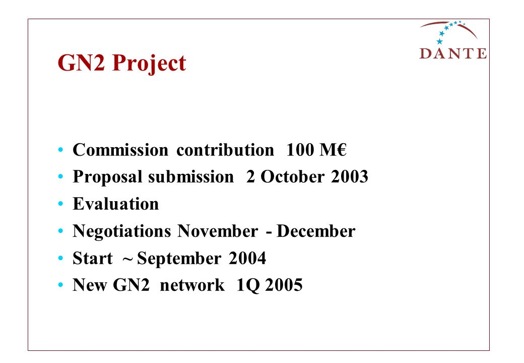 GN2 Project Commission contribution 100 M Proposal submission 2 October 2003 Evaluation Negotiations November - December Start ~ September 2004 New GN2 network 1Q 2005