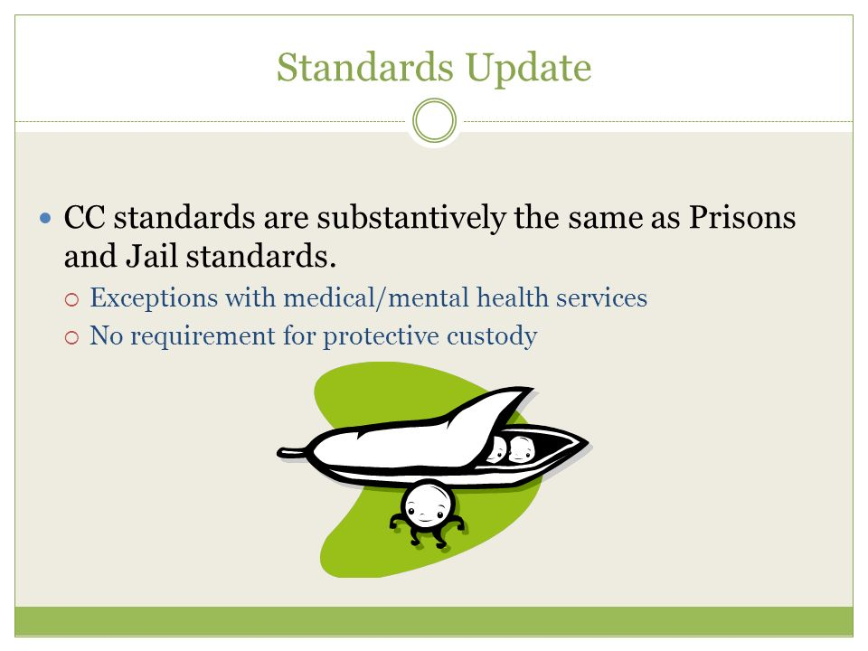 Standards Update CC standards are substantively the same as Prisons and Jail standards.