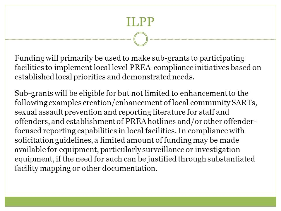ILPP Funding will primarily be used to make sub-grants to participating facilities to implement local level PREA-compliance initiatives based on established local priorities and demonstrated needs.