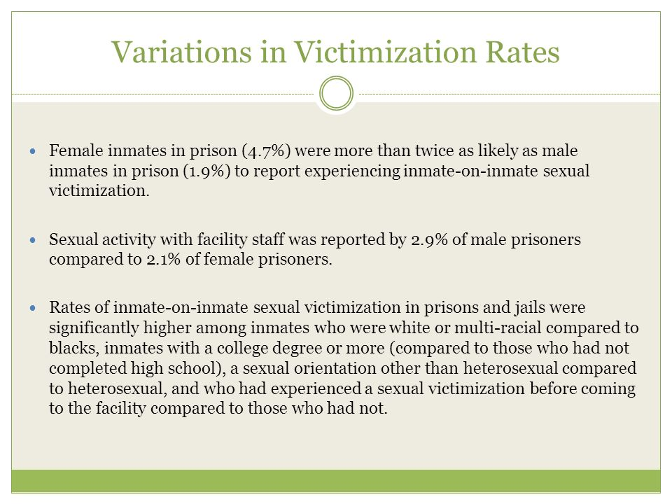 Variations in Victimization Rates Female inmates in prison (4.7%) were more than twice as likely as male inmates in prison (1.9%) to report experiencing inmate-on-inmate sexual victimization.