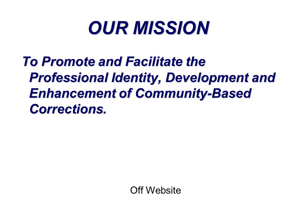 OUR MISSION To Promote and Facilitate the Professional Identity, Development and Enhancement of Community-Based Corrections. Off Website