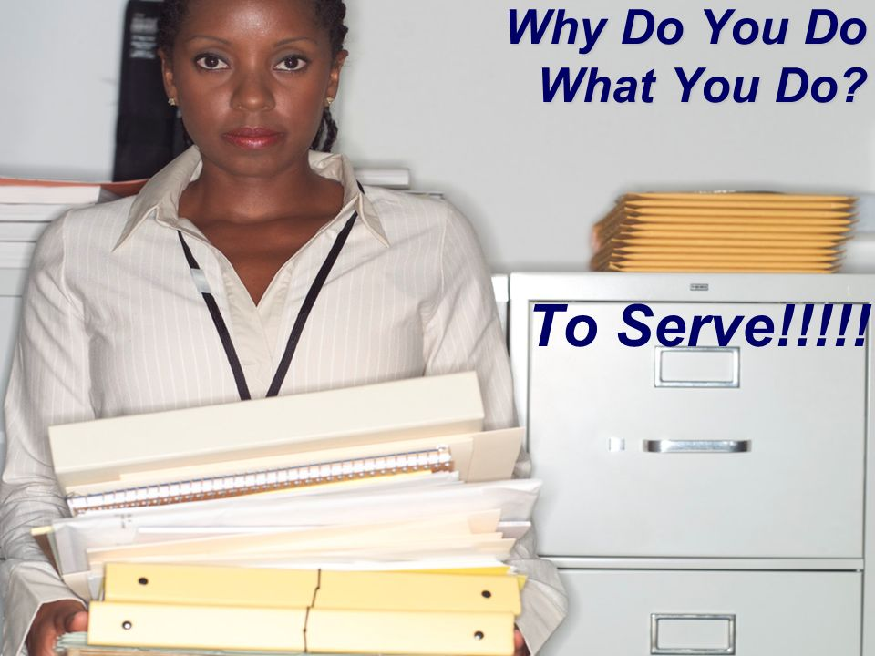 Why Do You Do What You Do? To Serve!!!!!