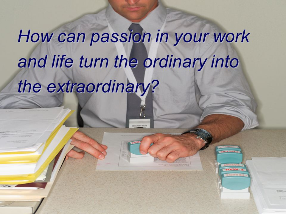 How can passion in your work and life turn the ordinary into the extraordinary?