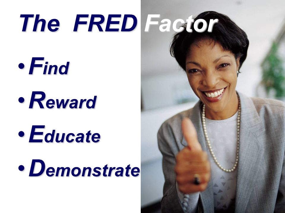 The FRED Factor F indF ind R ewardR eward E ducateE ducate D emonstrateD emonstrate