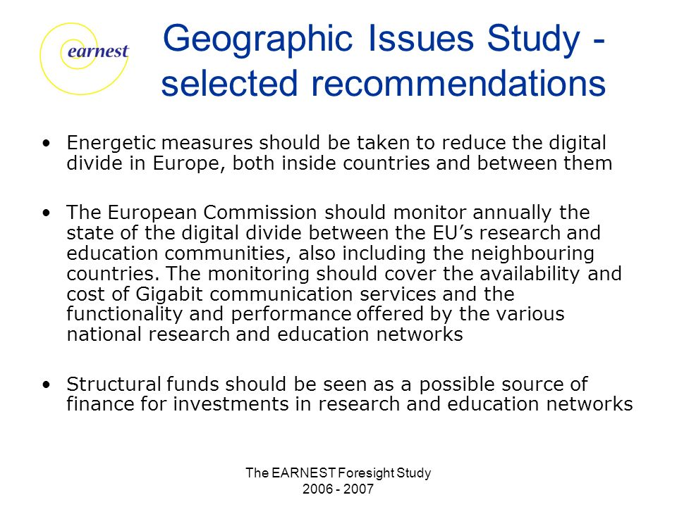 The EARNEST Foresight Study 2006 - 2007 Geographic Issues Study - selected recommendations Energetic measures should be taken to reduce the digital divide in Europe, both inside countries and between them The European Commission should monitor annually the state of the digital divide between the EUs research and education communities, also including the neighbouring countries.