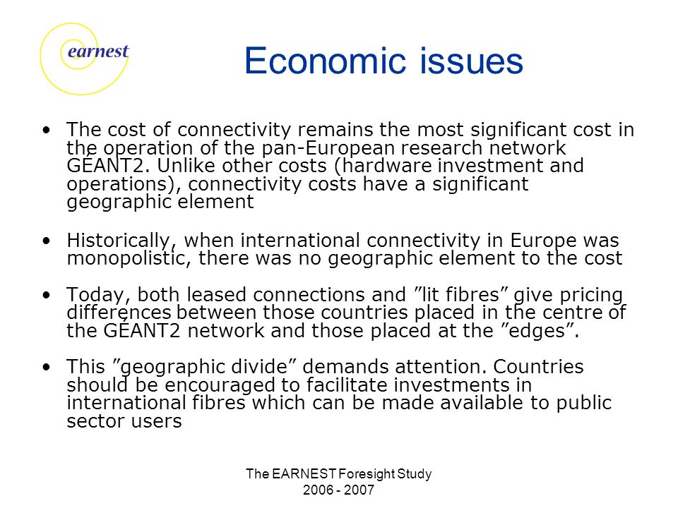 The EARNEST Foresight Study 2006 - 2007 Economic issues The cost of connectivity remains the most significant cost in the operation of the pan-European research network GÉANT2.