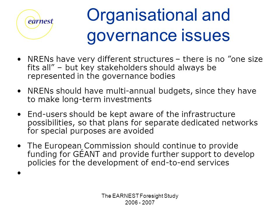 The EARNEST Foresight Study 2006 - 2007 Organisational and governance issues NRENs have very different structures – there is no one size fits all – but key stakeholders should always be represented in the governance bodies NRENs should have multi-annual budgets, since they have to make long-term investments End-users should be kept aware of the infrastructure possibilities, so that plans for separate dedicated networks for special purposes are avoided The European Commission should continue to provide funding for GÉANT and provide further support to develop policies for the development of end-to-end services