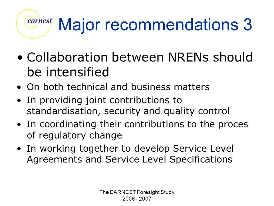 The EARNEST Foresight Study 2006 - 2007 Major recommendations 3 Collaboration between NRENs should be intensified On both technical and business matters In providing joint contributions to standardisation, security and quality control In coordinating their contributions to the proces of regulatory change In working together to develop Service Level Agreements and Service Level Specifications