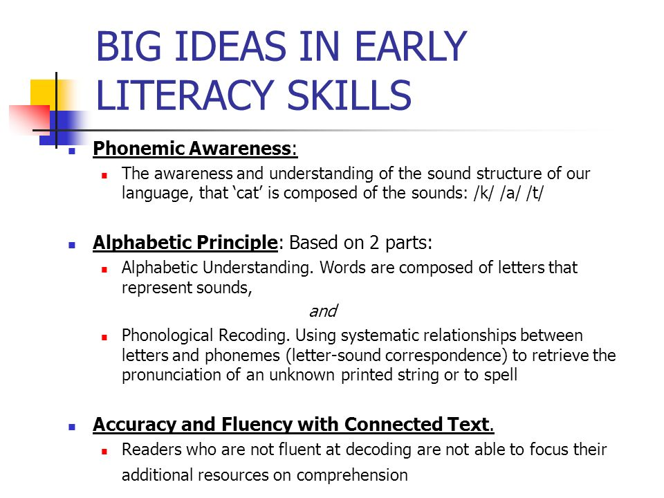 BIG IDEAS IN EARLY LITERACY SKILLS Phonemic Awareness: The awareness and understanding of the sound structure of our language, that cat is composed of