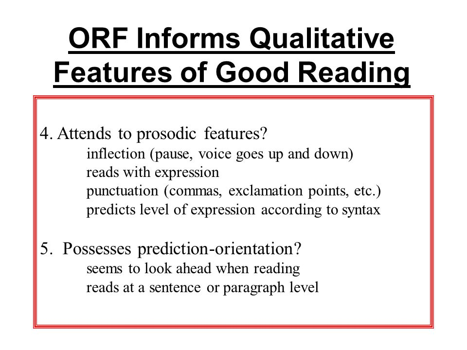 ORF Informs Qualitative Features of Good Reading 4. Attends to prosodic features? inflection (pause, voice goes up and down) reads with expression pun