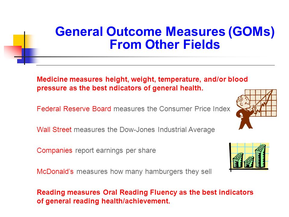 General Outcome Measures (GOMs) From Other Fields Medicine measures height, weight, temperature, and/or blood pressure as the best ndicators of genera
