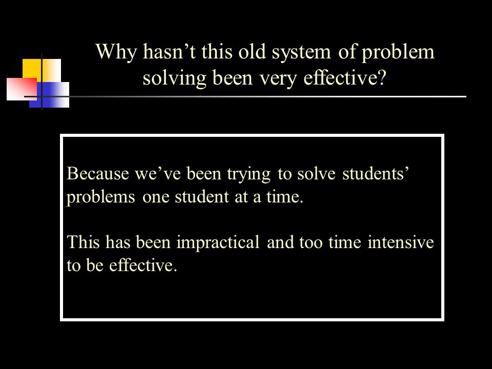 Why hasnt this old system of problem solving been very effective? Because weve been trying to solve students problems one student at a time. This has