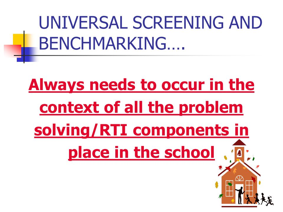 UNIVERSAL SCREENING AND BENCHMARKING…. Always needs to occur in the context of all the problem solving/RTI components in place in the school