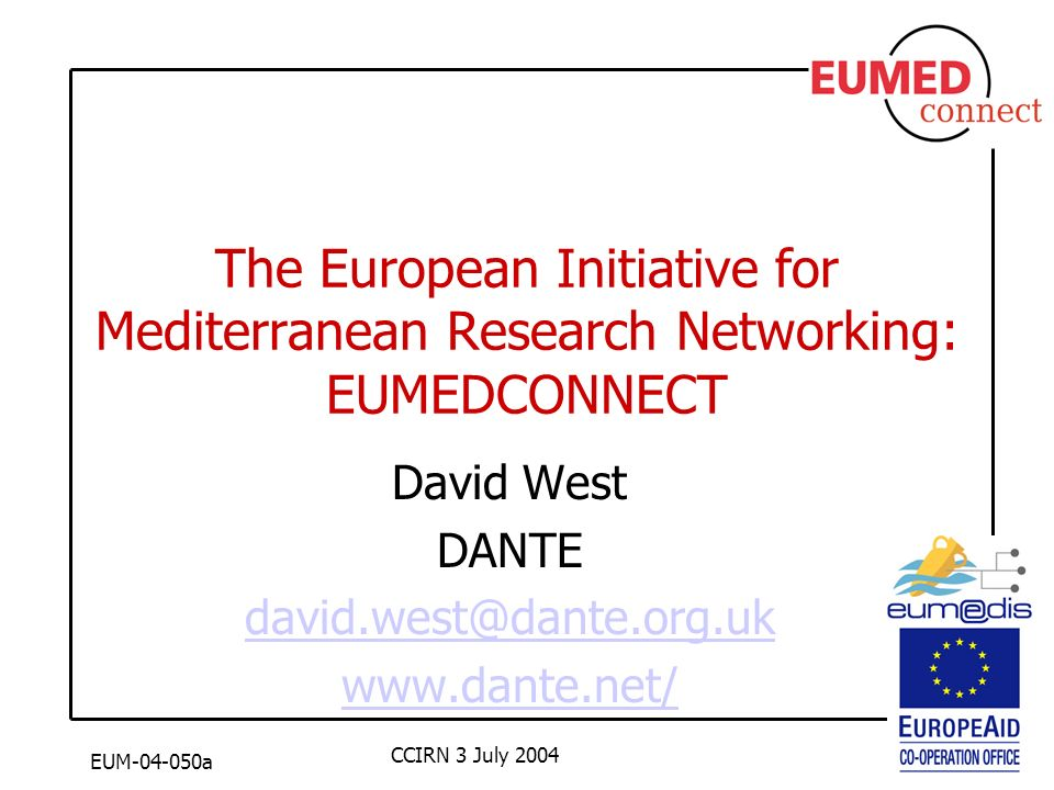 EUM-04-050a CCIRN 3 July 2004 The European Initiative for Mediterranean Research Networking: EUMEDCONNECT David West DANTE david.west@dante.org.uk www.dante.net/