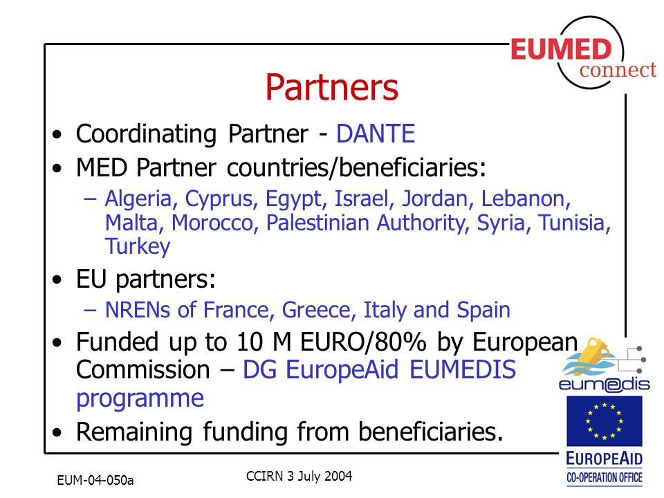 EUM-04-050a CCIRN 3 July 2004 Partners Coordinating Partner - DANTE MED Partner countries/beneficiaries: –Algeria, Cyprus, Egypt, Israel, Jordan, Lebanon, Malta, Morocco, Palestinian Authority, Syria, Tunisia, Turkey EU partners: –NRENs of France, Greece, Italy and Spain Funded up to 10 M EURO/80% by European Commission – DG EuropeAid EUMEDIS programme Remaining funding from beneficiaries.
