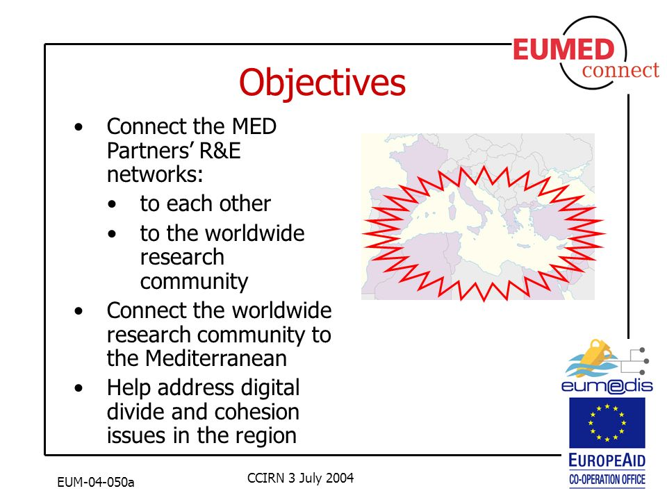 EUM-04-050a CCIRN 3 July 2004 Objectives Connect the MED Partners R&E networks: to each other to the worldwide research community Connect the worldwide research community to the Mediterranean Help address digital divide and cohesion issues in the region