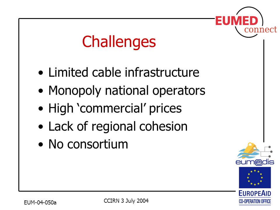 EUM-04-050a CCIRN 3 July 2004 Challenges Limited cable infrastructure Monopoly national operators High commercial prices Lack of regional cohesion No consortium