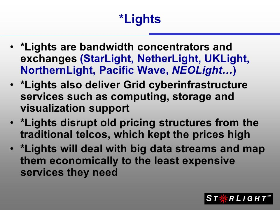 *Lights *Lights are bandwidth concentrators and exchanges (StarLight, NetherLight, UKLight, NorthernLight, Pacific Wave, NEOLight…) *Lights also deliv