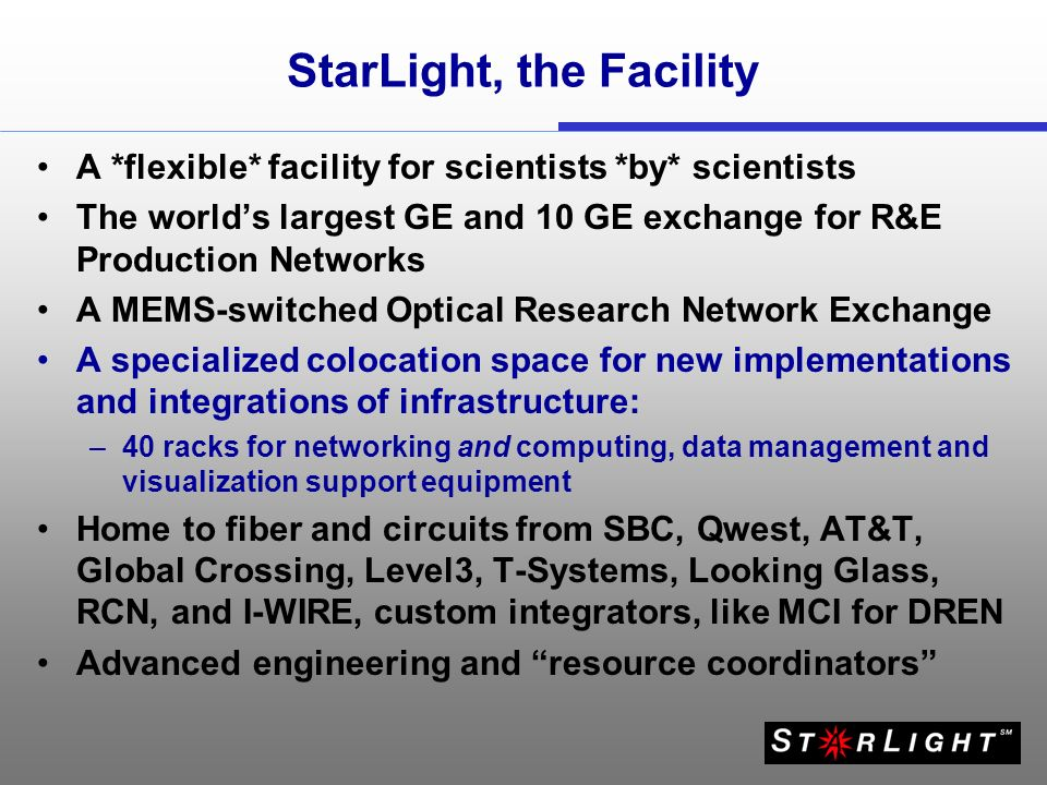 StarLight, the Facility A *flexible* facility for scientists *by* scientists The worlds largest GE and 10 GE exchange for R&E Production Networks A ME