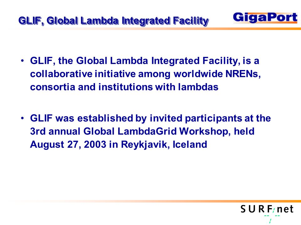 GLIF, Global Lambda Integrated Facility GLIF, the Global Lambda Integrated Facility, is a collaborative initiative among worldwide NRENs, consortia and institutions with lambdas GLIF was established by invited participants at the 3rd annual Global LambdaGrid Workshop, held August 27, 2003 in Reykjavik, Iceland