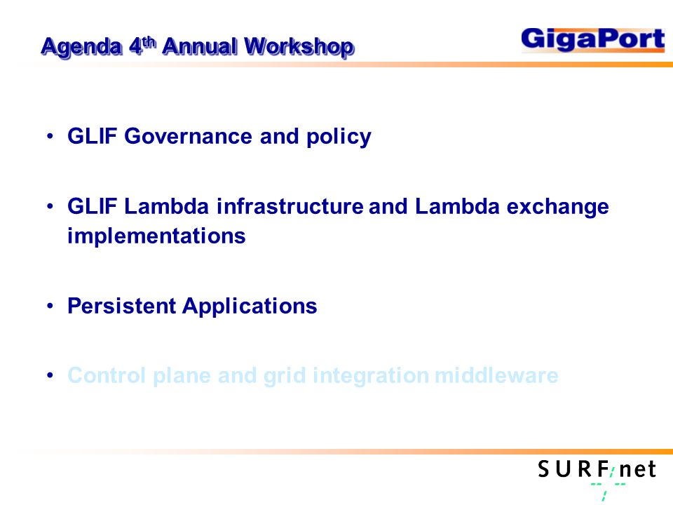 Agenda 4 th Annual Workshop GLIF Governance and policy GLIF Lambda infrastructure and Lambda exchange implementations Persistent Applications Control plane and grid integration middleware