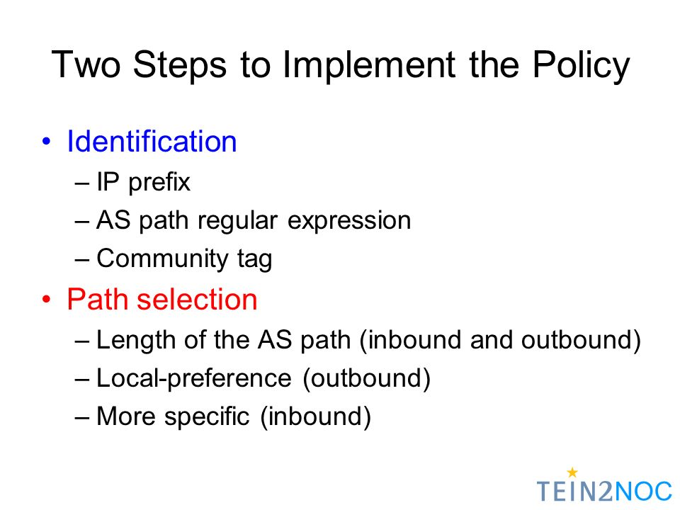 NOC Two Steps to Implement the Policy Identification –IP prefix –AS path regular expression –Community tag Path selection –Length of the AS path (inbound and outbound) –Local-preference (outbound) –More specific (inbound)