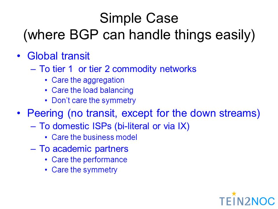 NOC Simple Case (where BGP can handle things easily) Global transit –To tier 1 or tier 2 commodity networks Care the aggregation Care the load balancing Dont care the symmetry Peering (no transit, except for the down streams) –To domestic ISPs (bi-literal or via IX) Care the business model –To academic partners Care the performance Care the symmetry