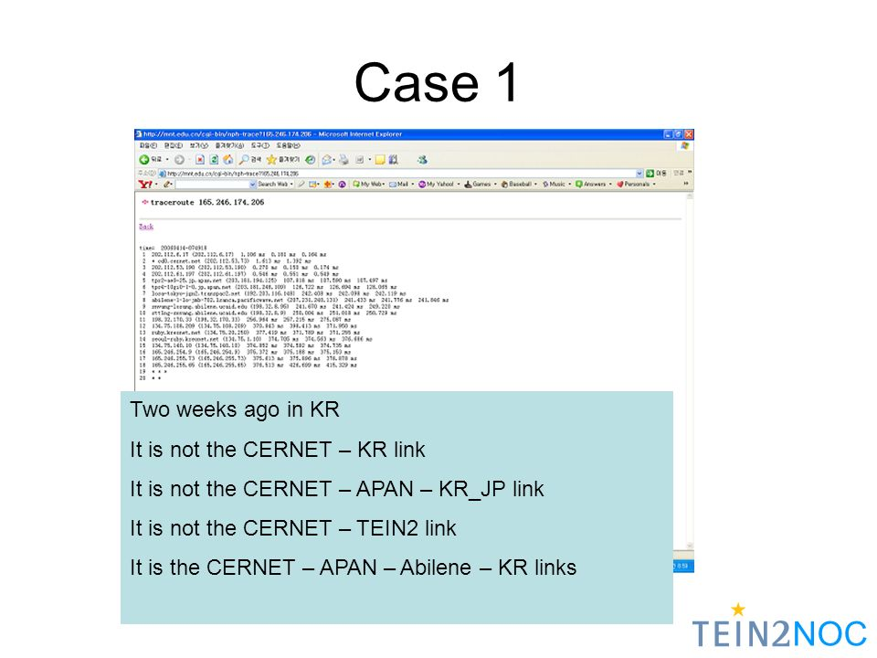 NOC Two weeks ago in KR It is not the CERNET – KR link It is not the CERNET – APAN – KR_JP link It is not the CERNET – TEIN2 link It is the CERNET – APAN – Abilene – KR links Case 1