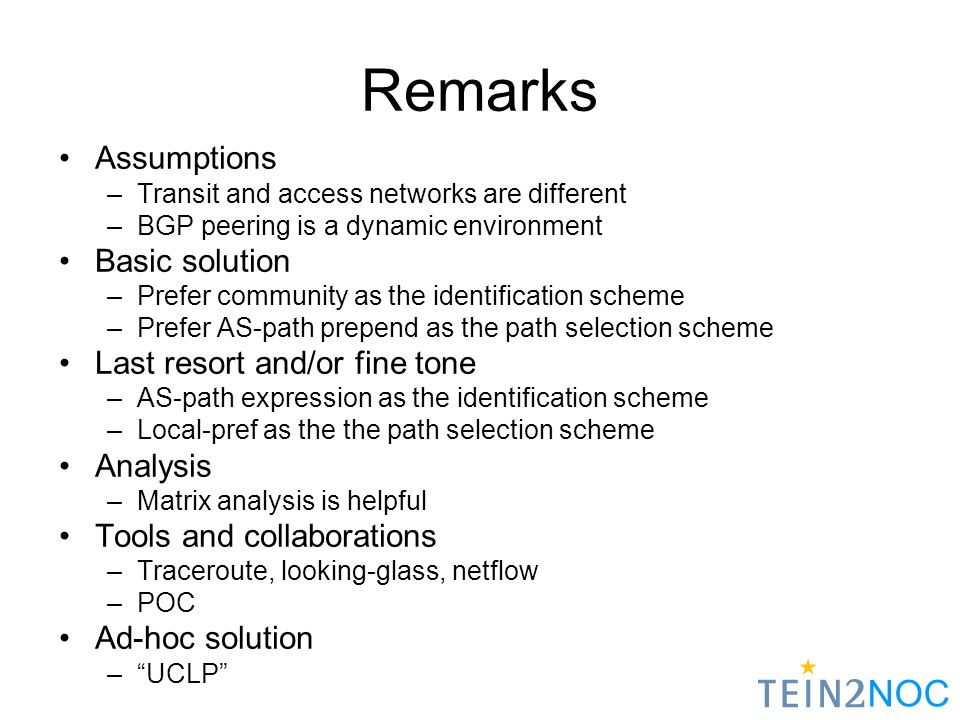 NOC Remarks Assumptions –Transit and access networks are different –BGP peering is a dynamic environment Basic solution –Prefer community as the identification scheme –Prefer AS-path prepend as the path selection scheme Last resort and/or fine tone –AS-path expression as the identification scheme –Local-pref as the the path selection scheme Analysis –Matrix analysis is helpful Tools and collaborations –Traceroute, looking-glass, netflow –POC Ad-hoc solution –UCLP
