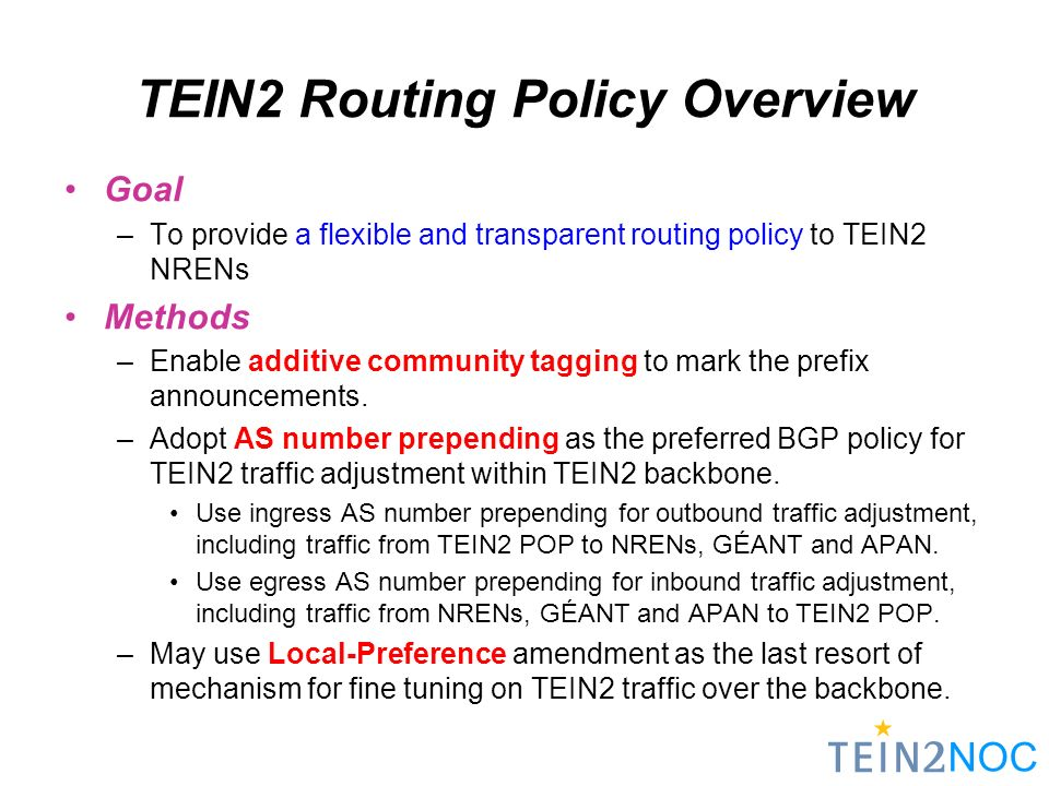 TEIN2 Routing Policy Overview Goal –To provide a flexible and transparent routing policy to TEIN2 NRENs Methods –Enable additive community tagging to mark the prefix announcements.