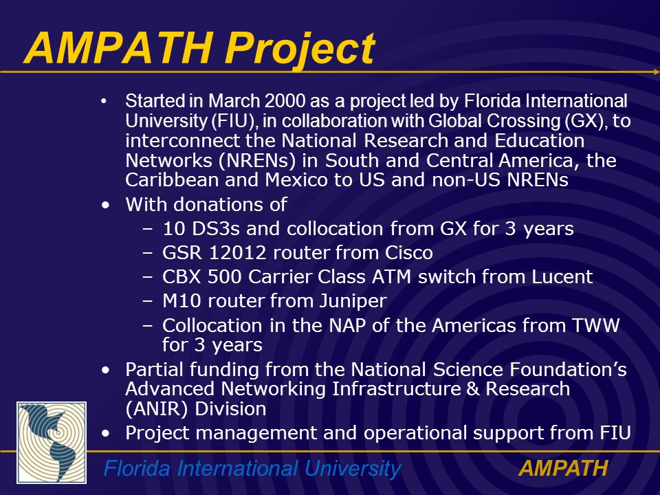 Florida International UniversityAMPATH AMPATH Project Started in March 2000 as a project led by Florida International University (FIU), in collaboration with Global Crossing (GX), to interconnect the National Research and Education Networks (NRENs) in South and Central America, the Caribbean and Mexico to US and non-US NRENs With donations of –10 DS3s and collocation from GX for 3 years –GSR 12012 router from Cisco –CBX 500 Carrier Class ATM switch from Lucent –M10 router from Juniper –Collocation in the NAP of the Americas from TWW for 3 years Partial funding from the National Science Foundations Advanced Networking Infrastructure & Research (ANIR) Division Project management and operational support from FIU