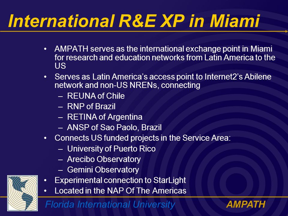 Florida International UniversityAMPATH International R&E XP in Miami AMPATH serves as the international exchange point in Miami for research and education networks from Latin America to the US Serves as Latin Americas access point to Internet2s Abilene network and non-US NRENs, connecting –REUNA of Chile –RNP of Brazil –RETINA of Argentina –ANSP of Sao Paolo, Brazil Connects US funded projects in the Service Area: –University of Puerto Rico –Arecibo Observatory –Gemini Observatory Experimental connection to StarLight Located in the NAP Of The Americas