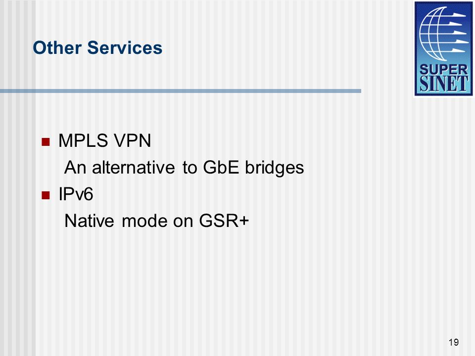 19 Other Services MPLS VPN An alternative to GbE bridges IPv6 Native mode on GSR+