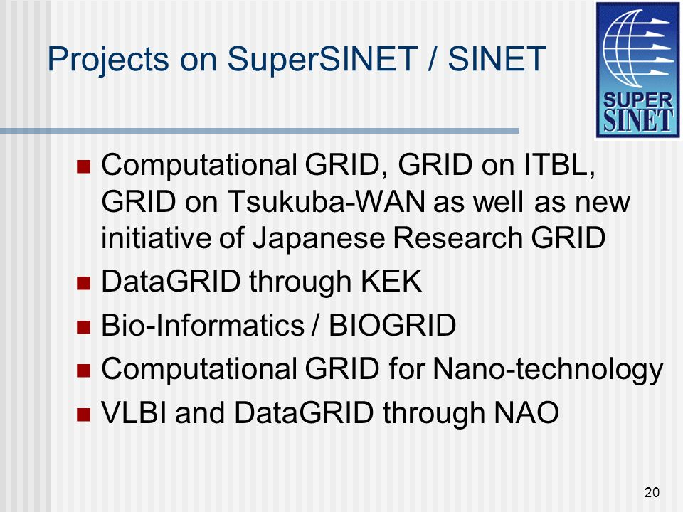20 Projects on SuperSINET / SINET Computational GRID, GRID on ITBL, GRID on Tsukuba-WAN as well as new initiative of Japanese Research GRID DataGRID through KEK Bio-Informatics / BIOGRID Computational GRID for Nano-technology VLBI and DataGRID through NAO