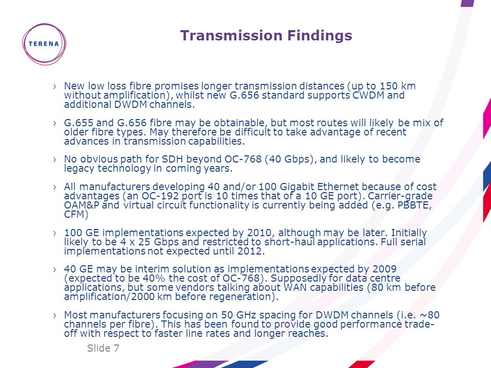 Slide 7 Transmission Findings New low loss fibre promises longer transmission distances (up to 150 km without amplification), whilst new G.656 standar