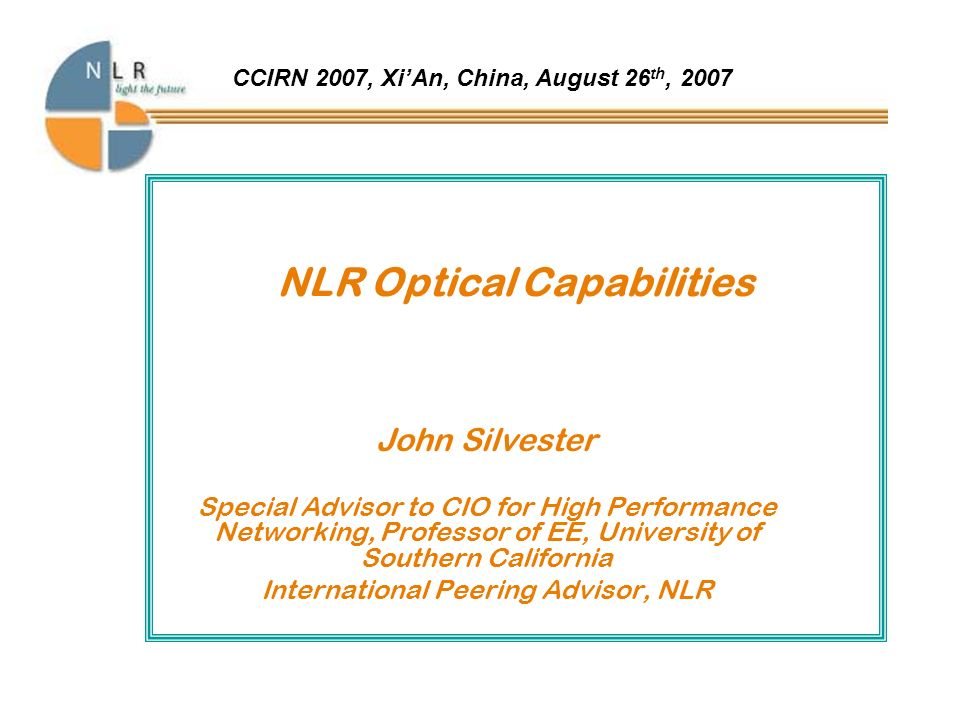 NLR Optical Capabilities John Silvester Special Advisor to CIO for High Performance Networking, Professor of EE, University of Southern California International Peering Advisor, NLR CCIRN 2007, XiAn, China, August 26 th, 2007