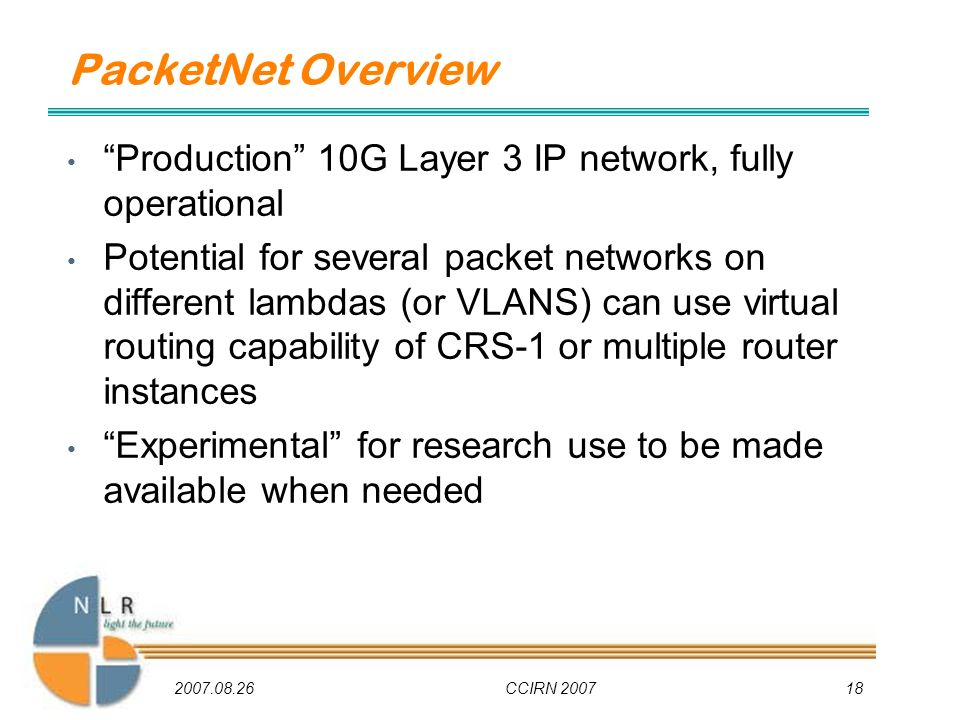 2007.08.26CCIRN 200718 PacketNet Overview Production 10G Layer 3 IP network, fully operational Potential for several packet networks on different lambdas (or VLANS) can use virtual routing capability of CRS-1 or multiple router instances Experimental for research use to be made available when needed
