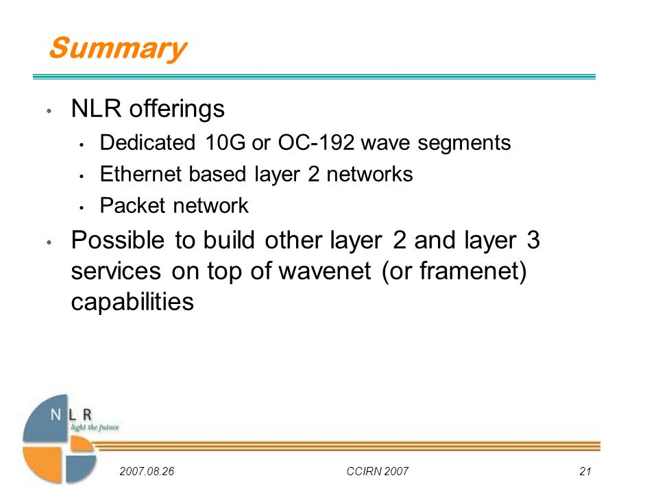 2007.08.26CCIRN 200721 Summary NLR offerings Dedicated 10G or OC-192 wave segments Ethernet based layer 2 networks Packet network Possible to build other layer 2 and layer 3 services on top of wavenet (or framenet) capabilities