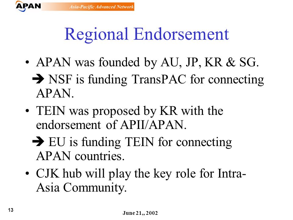 13 June 21,, 2002 Regional Endorsement APAN was founded by AU, JP, KR & SG. NSF is funding TransPAC for connecting APAN. TEIN was proposed by KR with