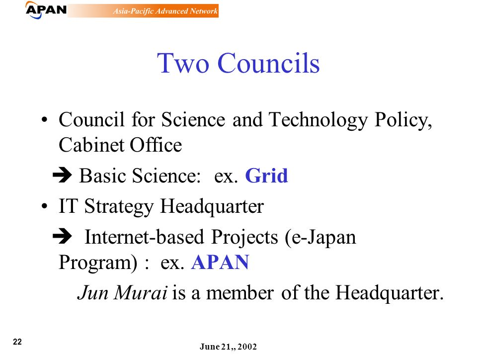 22 June 21,, 2002 Two Councils Council for Science and Technology Policy, Cabinet Office Basic Science: ex. Grid IT Strategy Headquarter Internet-base