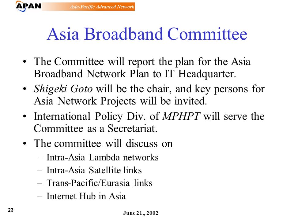 23 June 21,, 2002 Asia Broadband Committee The Committee will report the plan for the Asia Broadband Network Plan to IT Headquarter. Shigeki Goto will