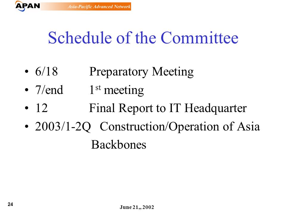24 June 21,, 2002 Schedule of the Committee 6/18 Preparatory Meeting 7/end 1 st meeting 12 Final Report to IT Headquarter 2003/1-2Q Construction/Operation of Asia Backbones