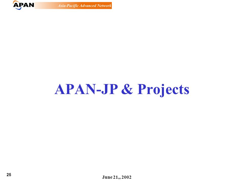 25 June 21,, 2002 APAN-JP & Projects