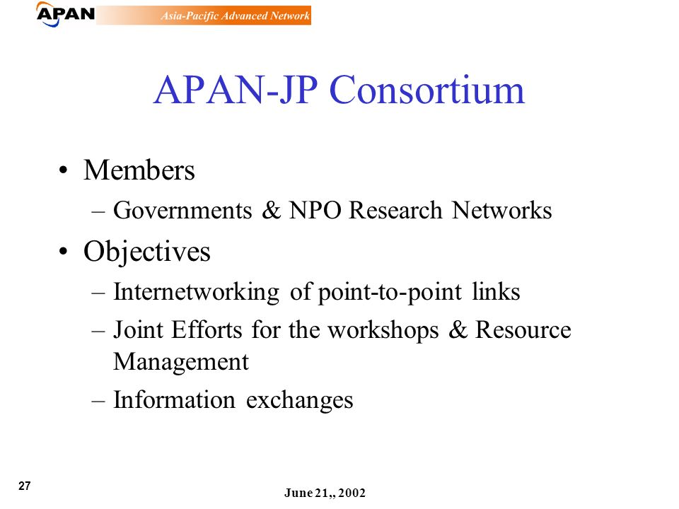 27 June 21,, 2002 APAN-JP Consortium Members –Governments & NPO Research Networks Objectives –Internetworking of point-to-point links –Joint Efforts f