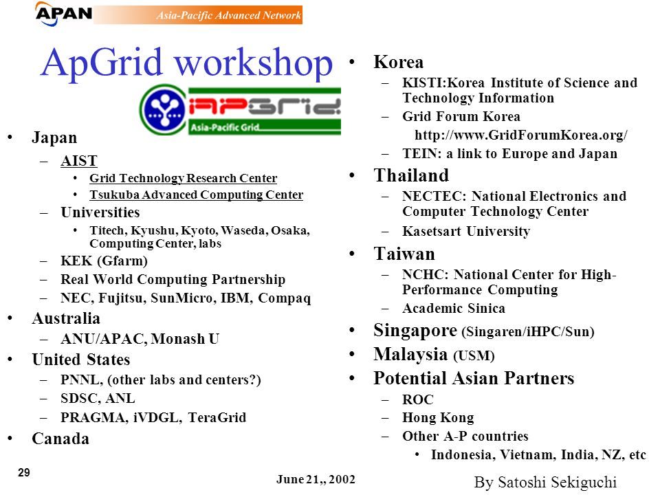 29 June 21,, 2002 ApGrid workshop Japan –AIST Grid Technology Research Center Tsukuba Advanced Computing Center –Universities Titech, Kyushu, Kyoto, W