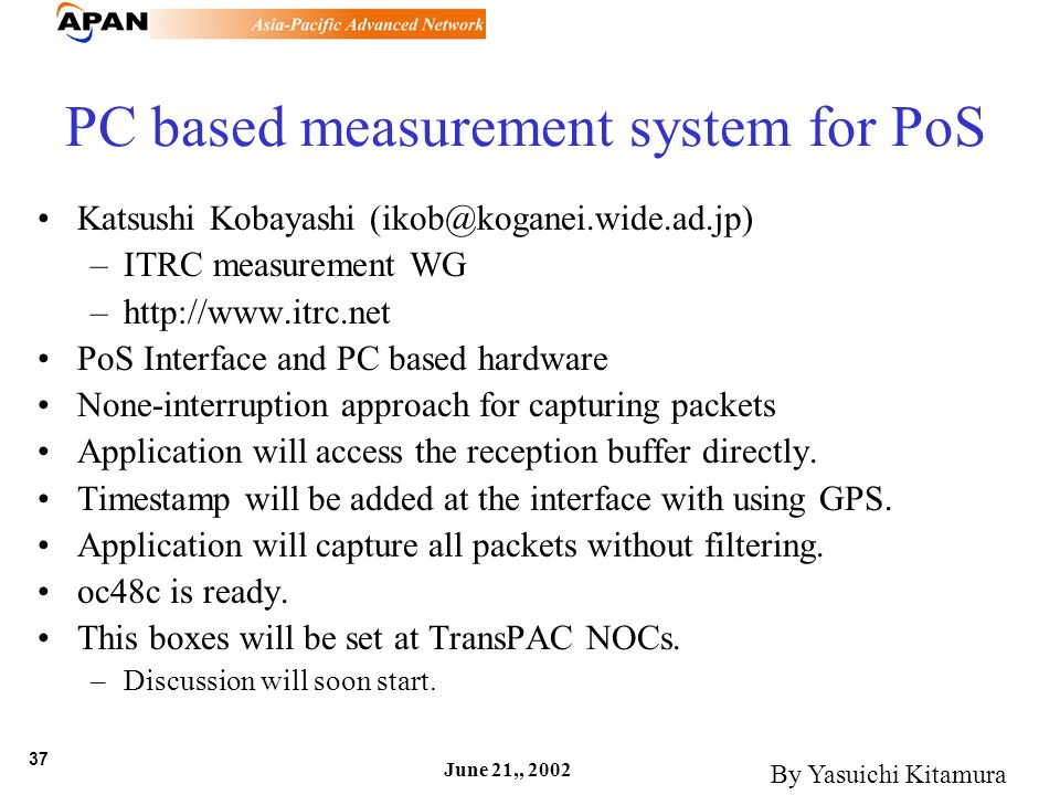 37 June 21,, 2002 PC based measurement system for PoS Katsushi Kobayashi (ikob@koganei.wide.ad.jp) –ITRC measurement WG –http://www.itrc.net PoS Inter