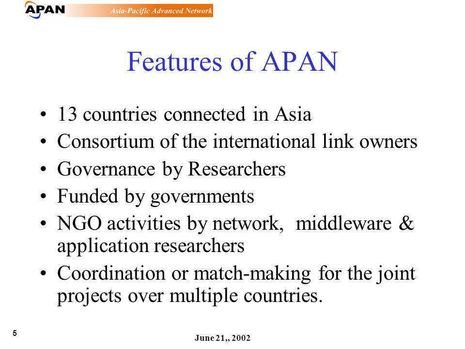5 June 21,, 2002 Features of APAN 13 countries connected in Asia Consortium of the international link owners Governance by Researchers Funded by governments NGO activities by network, middleware & application researchers Coordination or match-making for the joint projects over multiple countries.