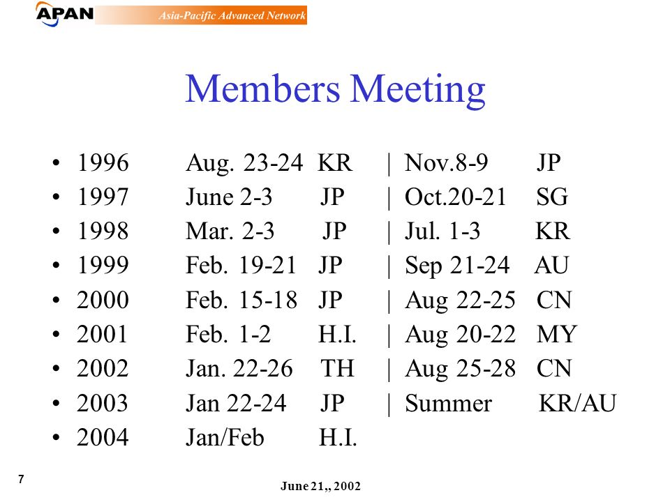 7 June 21,, 2002 Members Meeting 1996Aug. 23-24 KR| Nov.8-9 JP 1997June 2-3 JP| Oct.20-21 SG 1998Mar. 2-3 JP| Jul. 1-3 KR 1999 Feb. 19-21 JP| Sep 21-2